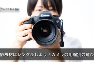 撮影機材はレンタルしよう!カメラの用途別の選び方